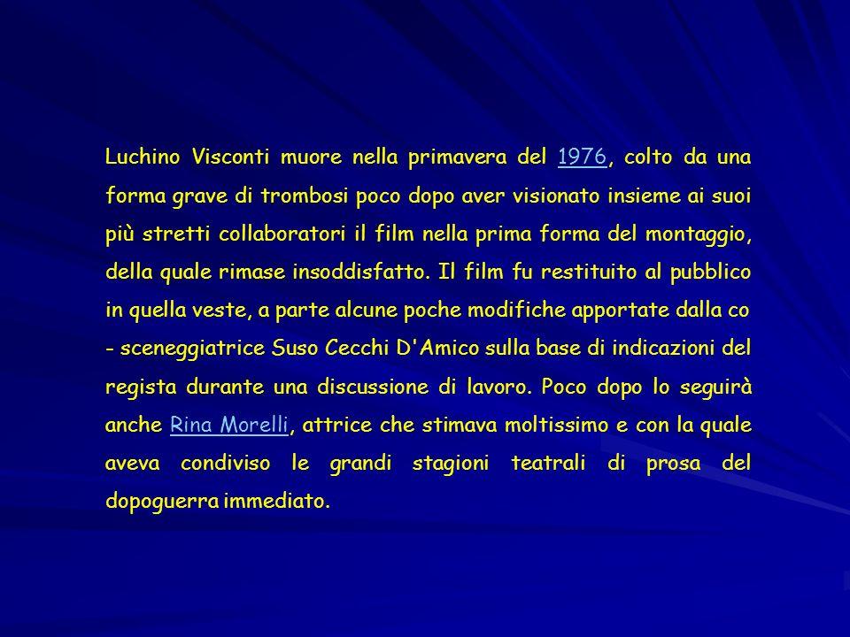 Luchino Visconti muore nella primavera del 1976, colto da una forma grave di trombosi poco dopo aver visionato insieme ai suoi più stretti collaboratori il film nella prima forma del montaggio, della quale rimase insoddisfatto.