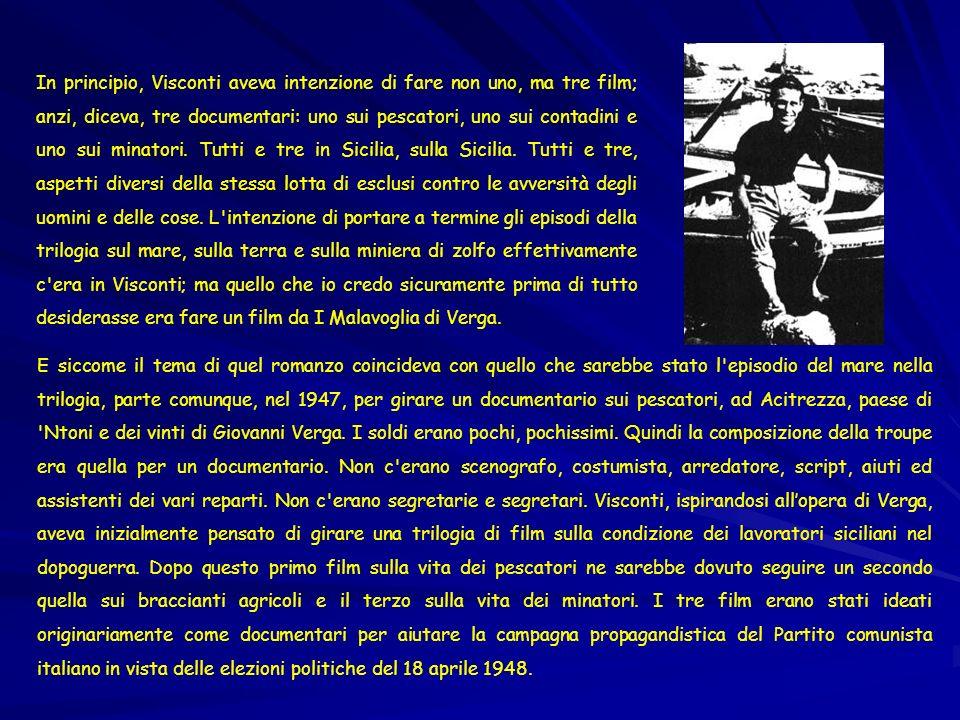 In principio, Visconti aveva intenzione di fare non uno, ma tre film; anzi, diceva, tre documentari: uno sui pescatori, uno sui contadini e uno sui minatori. Tutti e tre in Sicilia, sulla Sicilia. Tutti e tre, aspetti diversi della stessa lotta di esclusi contro le avversità degli uomini e delle cose. L intenzione di portare a termine gli episodi della trilogia sul mare, sulla terra e sulla miniera di zolfo effettivamente c era in Visconti; ma quello che io credo sicuramente prima di tutto desiderasse era fare un film da I Malavoglia di Verga.