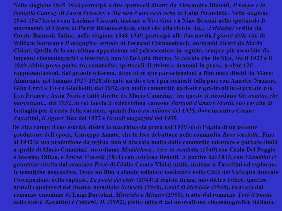 Nella stagione 1945-1946 partecipò a due spettacoli diretti da Alessandro Blasetti, Il tempo e la famiglia Conway di Jason Priestley e Ma non è una cosa seria di Luigi Pirandello. Nella stagione 1946-1947 lavorò con Luchino Visconti, insieme a Vivi Gioi e a Nino Besozzi nello spettacolo Il matrimonio di Figaro di Pierre Beaumarchais, oltre che alla rivista Ah... ci risiamo! scritta da Oreste Biancoli. Infine, nella stagione 1948-1949, partecipò alle due novità I giorni della vita di William Saroyan e Il magnifico cornuto di Fernand Crommelynck, entrambi diretti da Mario Chiari. Quella fu la sua ultima apparizione sul palcoscenico: in seguito, sempre più assorbito da impegni cinematografici e televisivi, non vi farà più ritorno. Si calcola che De Sica, tra il 1923 e il 1949, abbia preso parte, tra commedie, spettacoli di rivista e drammi in prosa, a oltre 120 rappresentazioni. Sul grande schermo, dopo altre due partecipazioni a film muti diretti da Mario Almirante nel biennio 1927-1928, diventò un divo tra i più richiesti (alla pari con Amedeo Nazzari, Gino Cervi e Fosco Giachetti) dal 1932, con molte commedie garbate e gradevoli interpretate con Lya Franca e Assia Noris e tutte dirette da Mario Camerini: tra queste si ricordano Gli uomini, che mascalzoni... del 1932, in cui lancia la celeberrima canzone Parlami d amore Mariù, suo cavallo di battaglia per il resto della carriera, quindi Darò un milione del 1935, dove incontra Cesare Zavattini, Il signor Max del 1937 e Grandi magazzini del 1939.