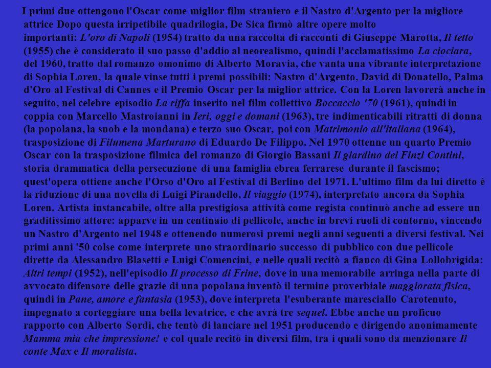 I primi due ottengono l Oscar come miglior film straniero e il Nastro d Argento per la migliore attrice Dopo questa irripetibile quadrilogia, De Sica firmò altre opere molto importanti: L oro di Napoli (1954) tratto da una raccolta di racconti di Giuseppe Marotta, Il tetto (1955) che è considerato il suo passo d addio al neorealismo, quindi l acclamatissimo La ciociara, del 1960, tratto dal romanzo omonimo di Alberto Moravia, che vanta una vibrante interpretazione di Sophia Loren, la quale vinse tutti i premi possibili: Nastro d Argento, David di Donatello, Palma d Oro al Festival di Cannes e il Premio Oscar per la miglior attrice.