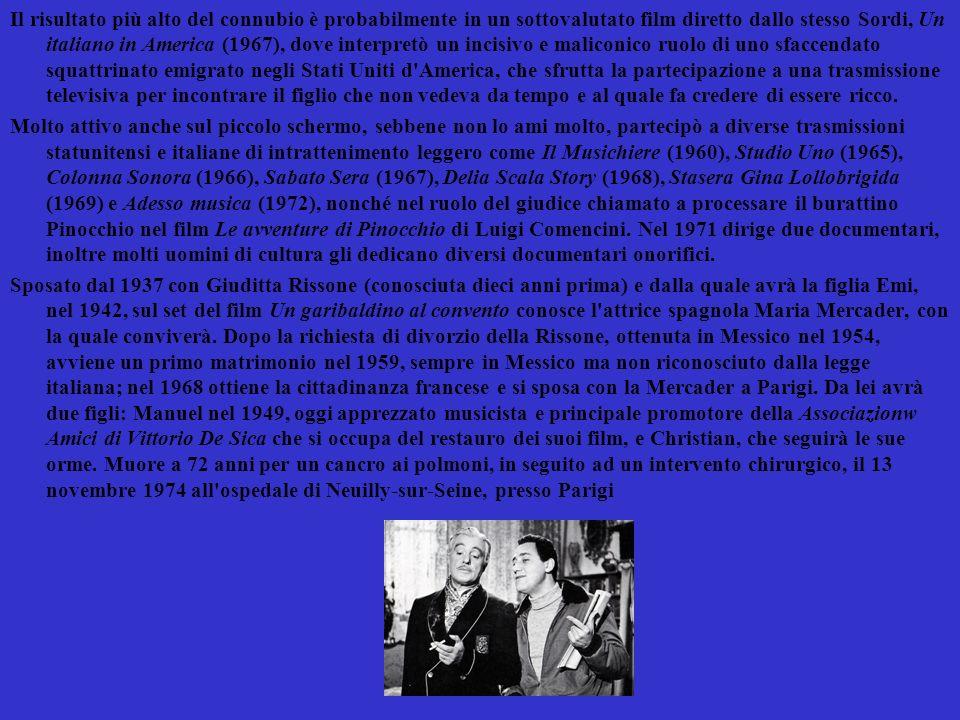 Il risultato più alto del connubio è probabilmente in un sottovalutato film diretto dallo stesso Sordi, Un italiano in America (1967), dove interpretò un incisivo e maliconico ruolo di uno sfaccendato squattrinato emigrato negli Stati Uniti d America, che sfrutta la partecipazione a una trasmissione televisiva per incontrare il figlio che non vedeva da tempo e al quale fa credere di essere ricco.