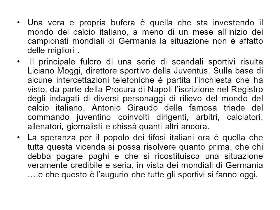 Una vera e propria bufera è quella che sta investendo il mondo del calcio italiano, a meno di un mese all'inizio dei campionati mondiali di Germania la situazione non è affatto delle migliori .
