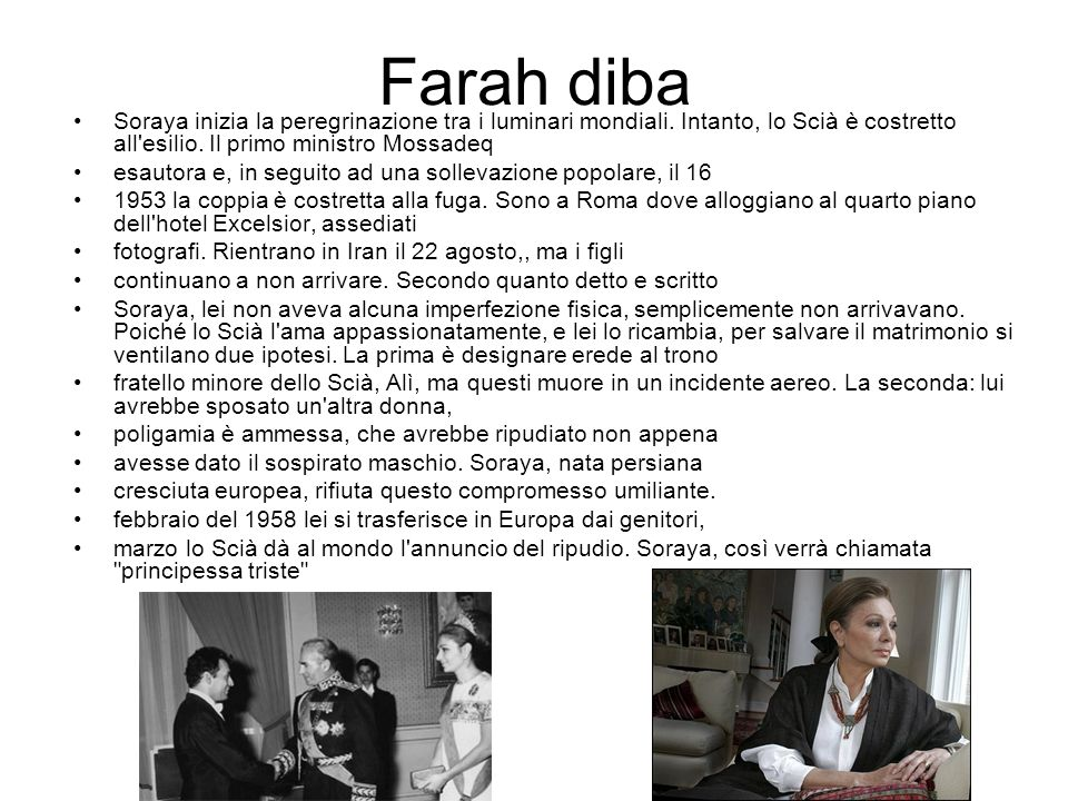 Farah diba Soraya inizia la peregrinazione tra i luminari mondiali. Intanto, lo Scià è costretto all esilio. Il primo ministro Mossadeq.