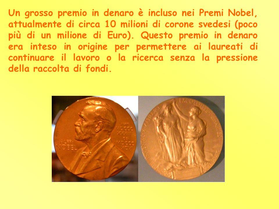 Un grosso premio in denaro è incluso nei Premi Nobel, attualmente di circa 10 milioni di corone svedesi (poco più di un milione di Euro).
