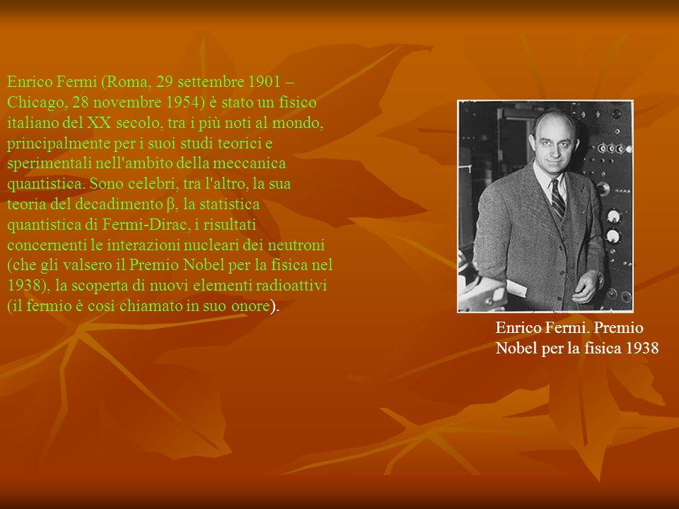Enrico Fermi (Roma, 29 settembre 1901 – Chicago, 28 novembre 1954) è stato un fisico italiano del XX secolo, tra i più noti al mondo, principalmente per i suoi studi teorici e sperimentali nell ambito della meccanica quantistica. Sono celebri, tra l altro, la sua teoria del decadimento β, la statistica quantistica di Fermi-Dirac, i risultati concernenti le interazioni nucleari dei neutroni (che gli valsero il Premio Nobel per la fisica nel 1938), la scoperta di nuovi elementi radioattivi (il fermio è così chiamato in suo onore).