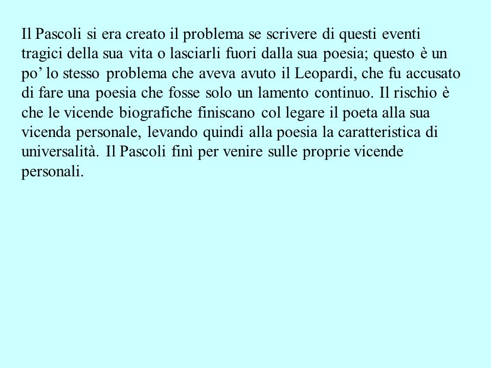Il Pascoli si era creato il problema se scrivere di questi eventi tragici della sua vita o lasciarli fuori dalla sua poesia; questo è un po' lo stesso problema che aveva avuto il Leopardi, che fu accusato di fare una poesia che fosse solo un lamento continuo.