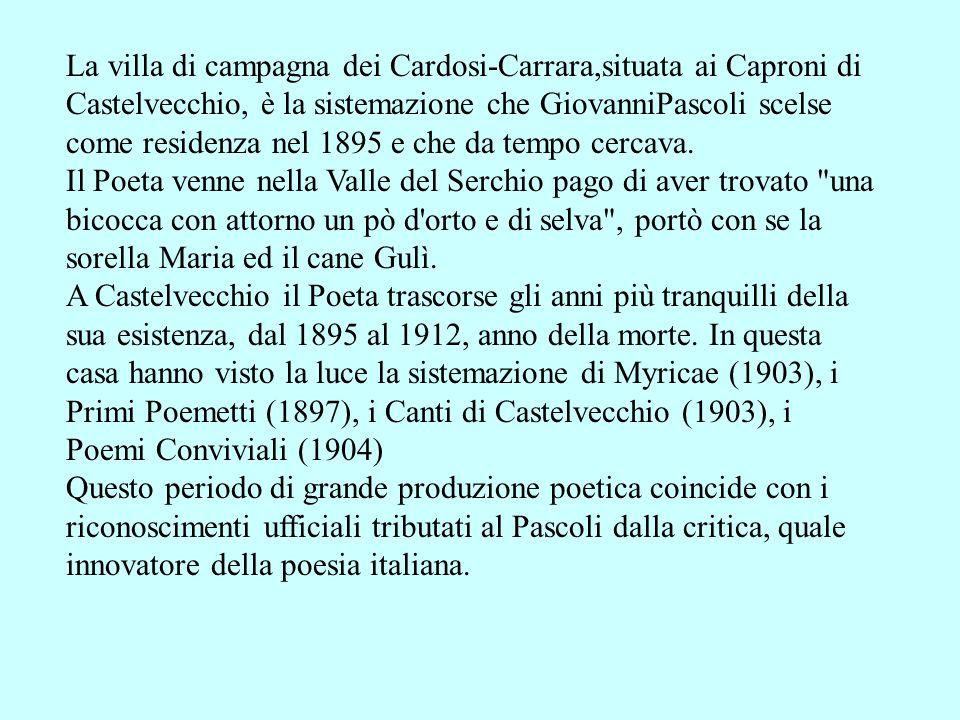 La villa di campagna dei Cardosi-Carrara,situata ai Caproni di Castelvecchio, è la sistemazione che GiovanniPascoli scelse come residenza nel 1895 e che da tempo cercava.