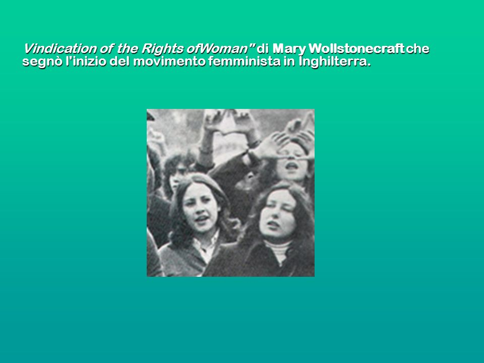 Vindication of the Rights ofWoman di Mary Wollstonecraft che segnò l inizio del movimento femminista in Inghilterra.