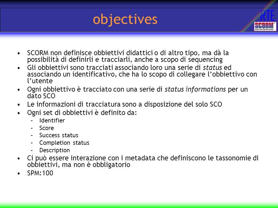 objectives SCORM non definisce obbiettivi didattici o di altro tipo, ma dà la possibilità di definirli e tracciarli, anche a scopo di sequencing.