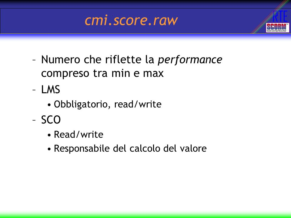 cmi.score.raw Numero che riflette la performance compreso tra min e max. LMS. Obbligatorio, read/write.
