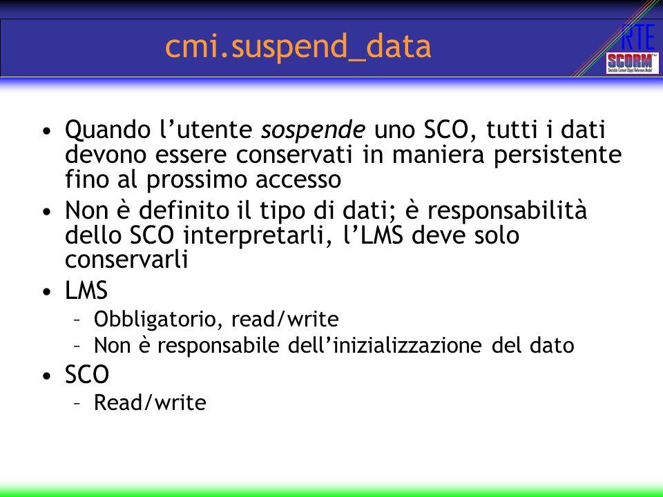 cmi.suspend_data Quando l'utente sospende uno SCO, tutti i dati devono essere conservati in maniera persistente fino al prossimo accesso.