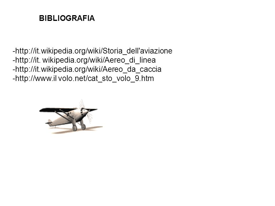 BIBLIOGRAFIA -http://it.wikipedia.org/wiki/Storia_dell aviazione. -http://it. wikipedia.org/wiki/Aereo_di_linea.