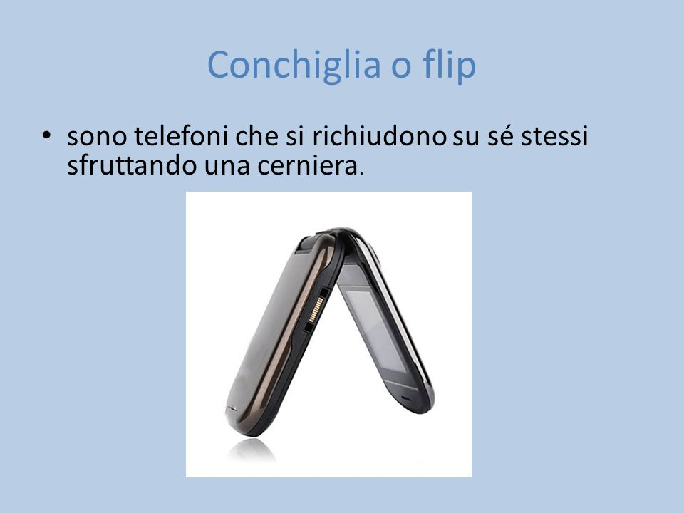 Conchiglia o flip sono telefoni che si richiudono su sé stessi sfruttando una cerniera.