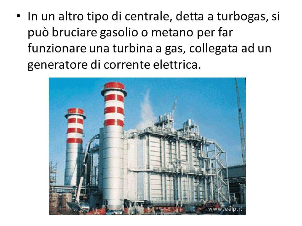 In un altro tipo di centrale, detta a turbogas, si può bruciare gasolio o metano per far funzionare una turbina a gas, collegata ad un generatore di corrente elettrica.