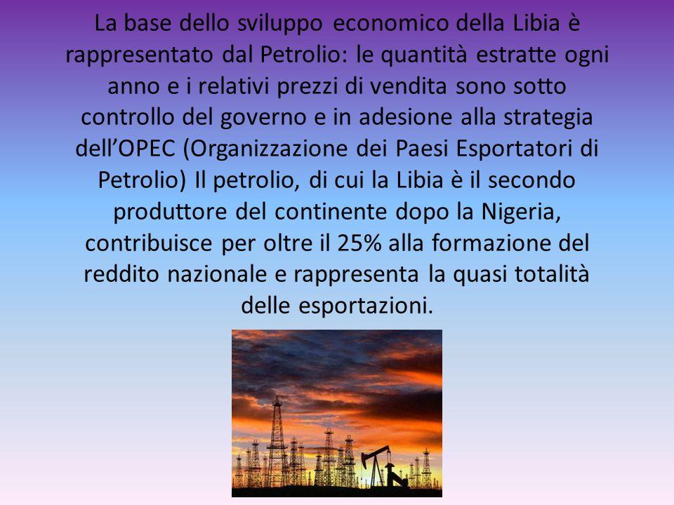 La base dello sviluppo economico della Libia è rappresentato dal Petrolio: le quantità estratte ogni anno e i relativi prezzi di vendita sono sotto controllo del governo e in adesione alla strategia dell'OPEC (Organizzazione dei Paesi Esportatori di Petrolio) Il petrolio, di cui la Libia è il secondo produttore del continente dopo la Nigeria, contribuisce per oltre il 25% alla formazione del reddito nazionale e rappresenta la quasi totalità delle esportazioni.