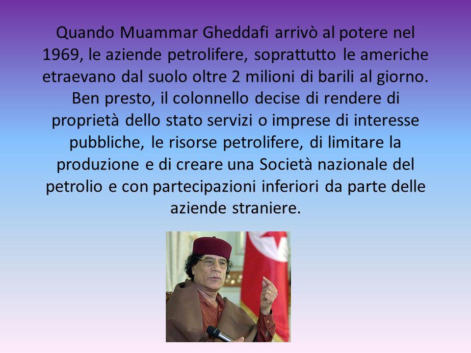 Quando Muammar Gheddafi arrivò al potere nel 1969, le aziende petrolifere, soprattutto le americhe etraevano dal suolo oltre 2 milioni di barili al giorno.