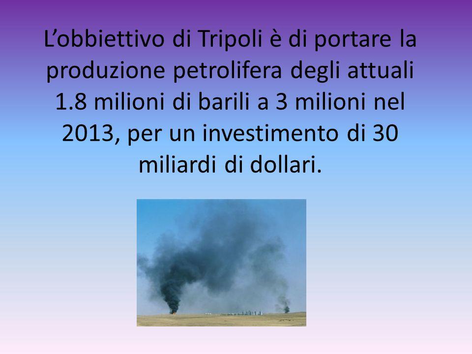 L'obbiettivo di Tripoli è di portare la produzione petrolifera degli attuali 1.8 milioni di barili a 3 milioni nel 2013, per un investimento di 30 miliardi di dollari.