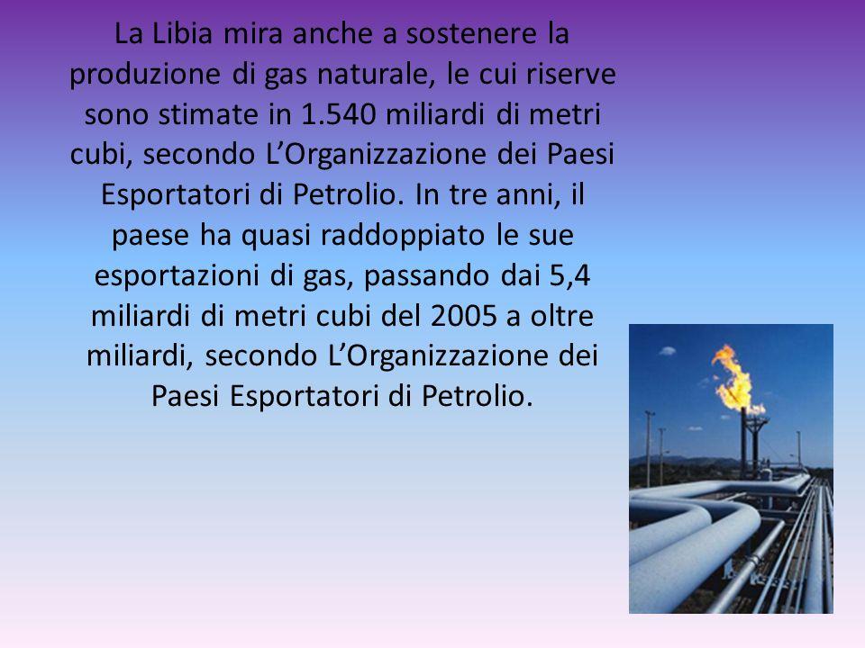 La Libia mira anche a sostenere la produzione di gas naturale, le cui riserve sono stimate in 1.540 miliardi di metri cubi, secondo L'Organizzazione dei Paesi Esportatori di Petrolio.