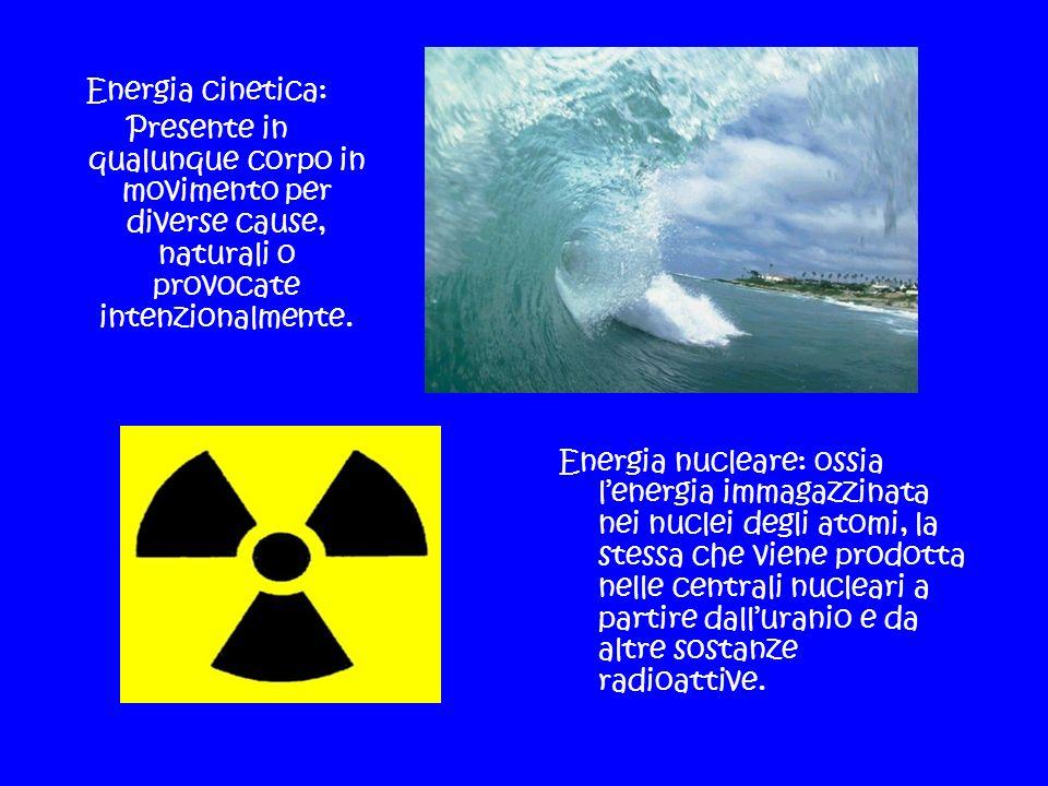 Energia cinetica:Presente in qualunque corpo in movimento per diverse cause, naturali o provocate intenzionalmente.