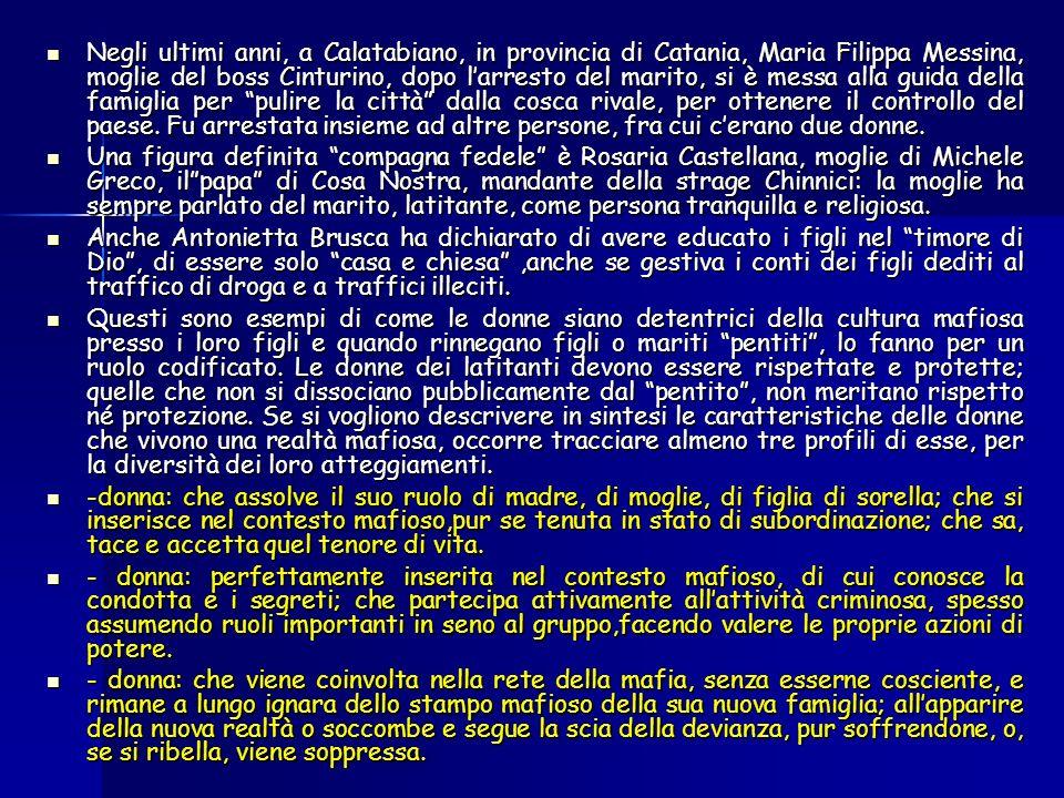 Negli ultimi anni, a Calatabiano, in provincia di Catania, Maria Filippa Messina, moglie del boss Cinturino, dopo l'arresto del marito, si è messa alla guida della famiglia per pulire la città dalla cosca rivale, per ottenere il controllo del paese. Fu arrestata insieme ad altre persone, fra cui c'erano due donne.