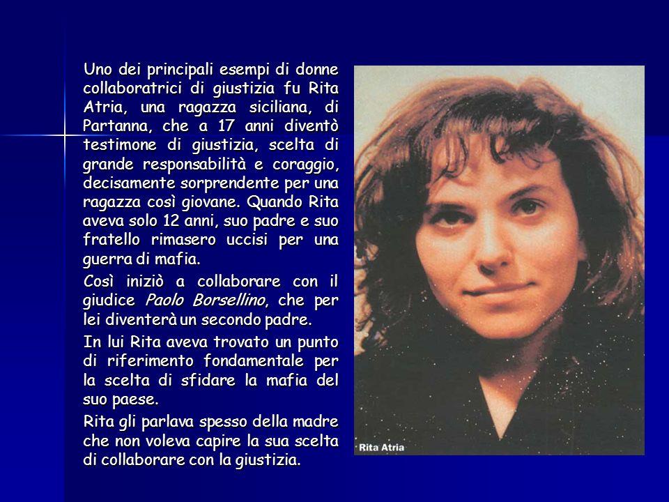 Uno dei principali esempi di donne collaboratrici di giustizia fu Rita Atria, una ragazza siciliana, di Partanna, che a 17 anni diventò testimone di giustizia, scelta di grande responsabilità e coraggio, decisamente sorprendente per una ragazza così giovane. Quando Rita aveva solo 12 anni, suo padre e suo fratello rimasero uccisi per una guerra di mafia.