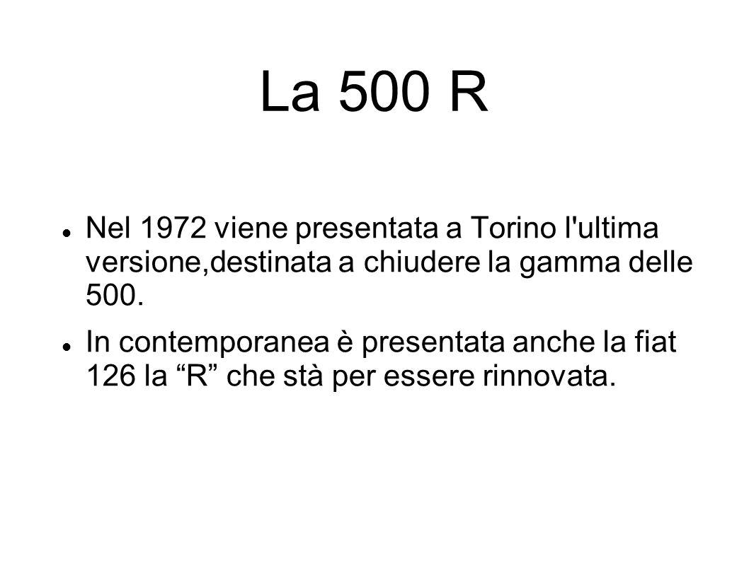 La 500 R Nel 1972 viene presentata a Torino l ultima versione,destinata a chiudere la gamma delle 500.