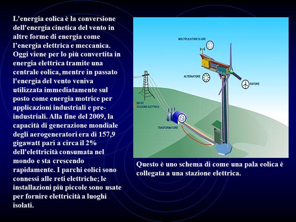 L energia eolica è la conversione dell energia cinetica del vento in altre forme di energia come l'energia elettrica e meccanica. Oggi viene per lo più convertita in energia elettrica tramite una centrale eolica, mentre in passato l energia del vento veniva utilizzata immediatamente sul posto come energia motrice per applicazioni industriali e pre-industriali. Alla fine del 2009, la capacità di generazione mondiale degli aerogeneratori era di 157,9 gigawatt pari a circa il 2% dell elettricità consumata nel mondo e sta crescendo rapidamente. I parchi eolici sono connessi alle reti elettriche; le installazioni più piccole sono usate per fornire elettricità a luoghi isolati.