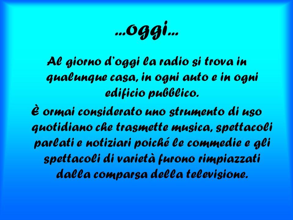 ...oggi... Al giorno d'oggi la radio si trova in qualunque casa, in ogni auto e in ogni edificio pubblico.