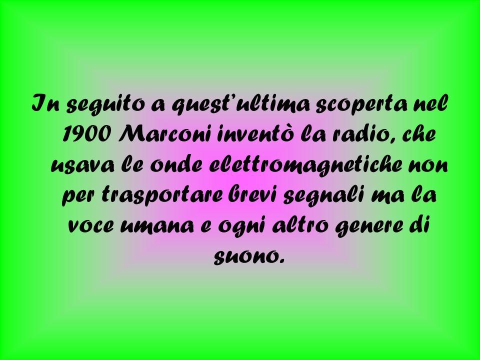 In seguito a quest'ultima scoperta nel 1900 Marconi inventò la radio, che usava le onde elettromagnetiche non per trasportare brevi segnali ma la voce umana e ogni altro genere di suono.