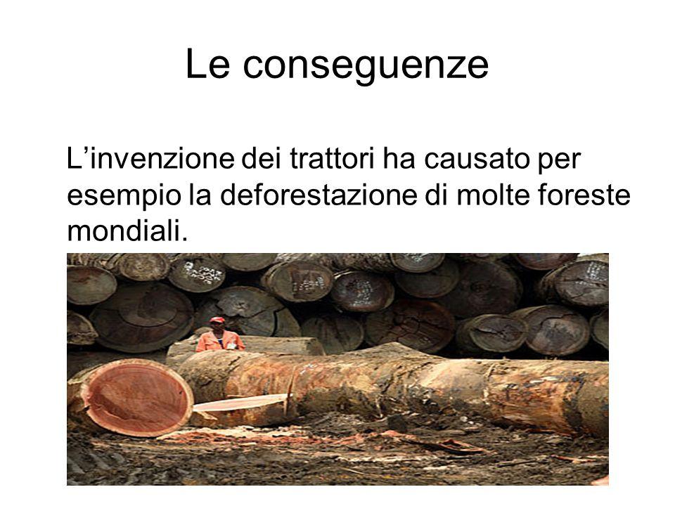 Le conseguenze L'invenzione dei trattori ha causato per esempio la deforestazione di molte foreste mondiali.