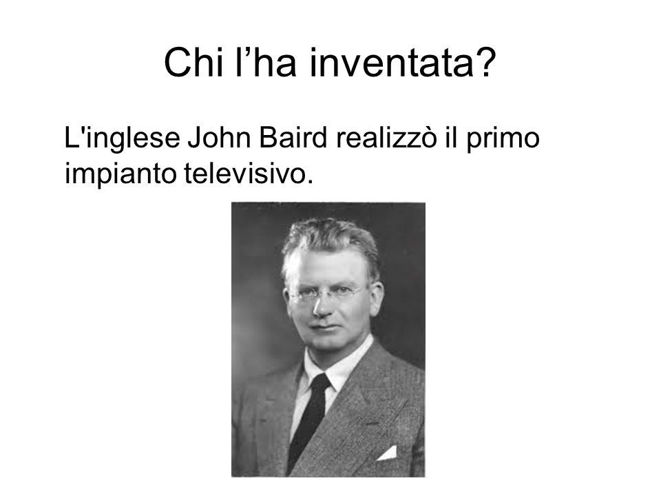 Chi l'ha inventata L inglese John Baird realizzò il primo impianto televisivo.