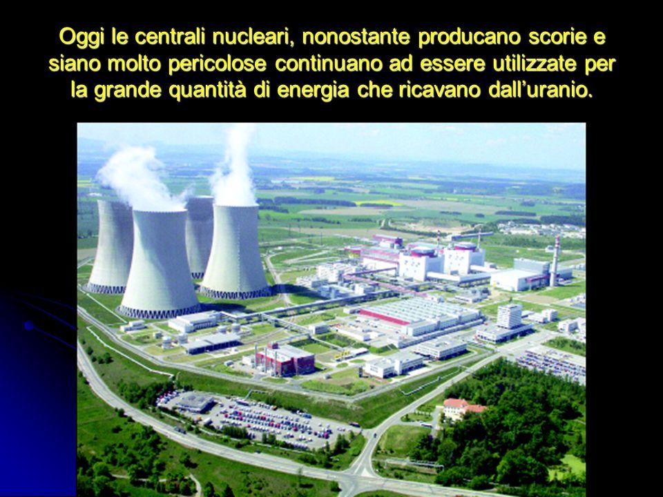 Oggi le centrali nucleari, nonostante producano scorie e siano molto pericolose continuano ad essere utilizzate per la grande quantità di energia che ricavano dall'uranio.