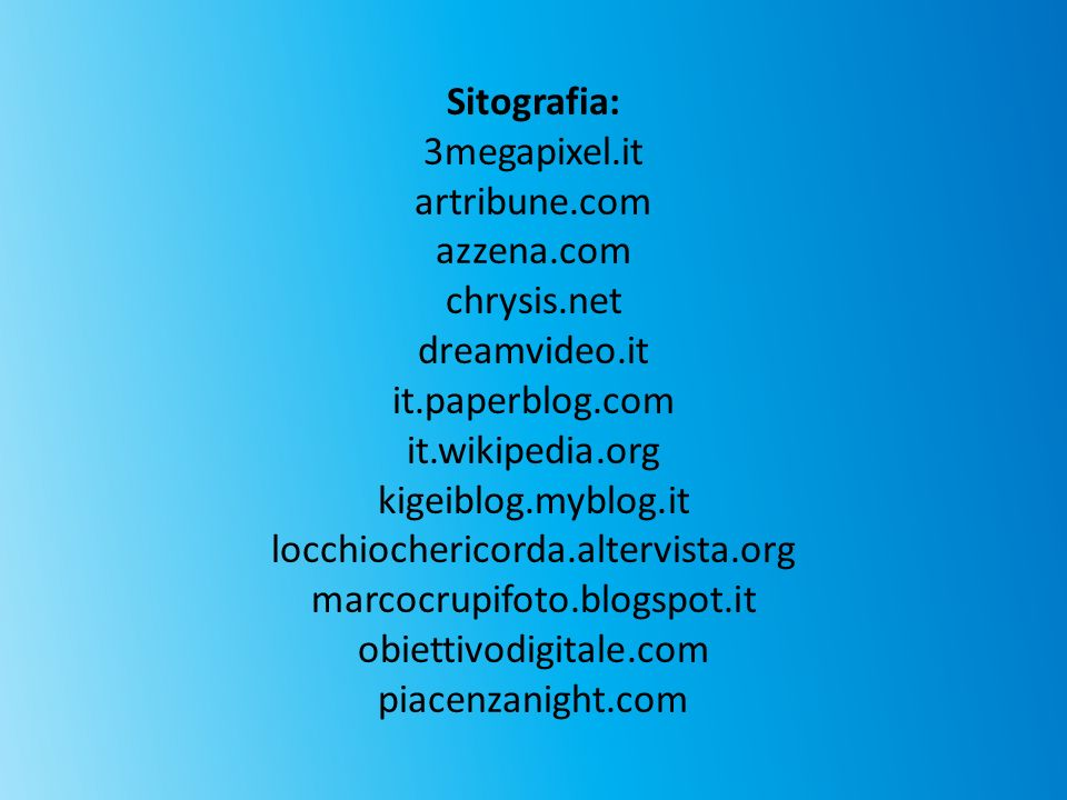 Sitografia: 3megapixel.it. artribune.com. azzena.com. chrysis.net. dreamvideo.it. it.paperblog.com.
