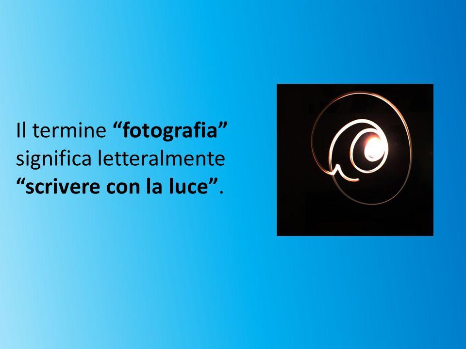 Il termine fotografia significa letteralmente scrivere con la luce .