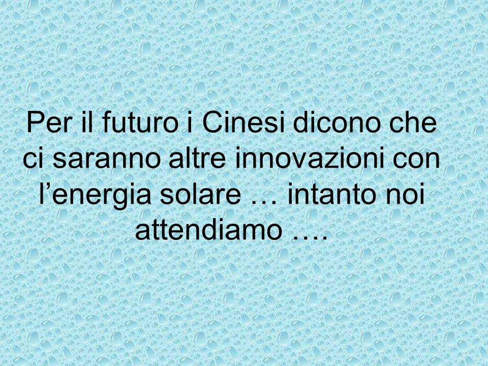 Per il futuro i Cinesi dicono che ci saranno altre innovazioni con l'energia solare … intanto noi attendiamo ….