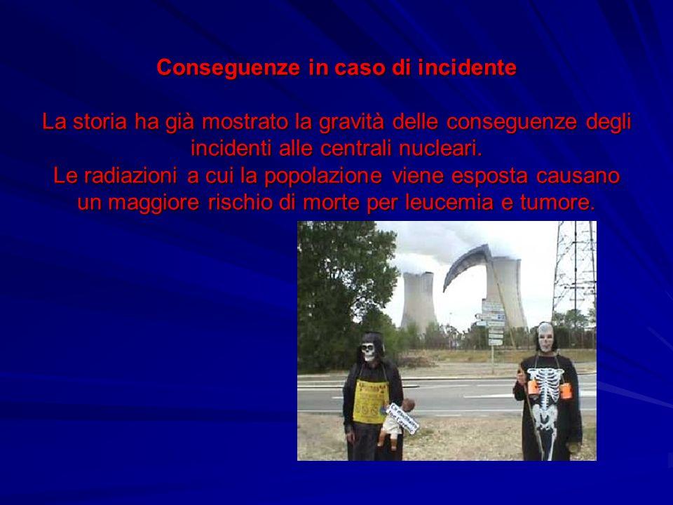 Conseguenze in caso di incidente La storia ha già mostrato la gravità delle conseguenze degli incidenti alle centrali nucleari.