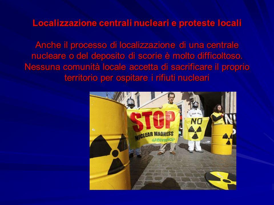 Localizzazione centrali nucleari e proteste locali Anche il processo di localizzazione di una centrale nucleare o del deposito di scorie è molto difficoltoso.