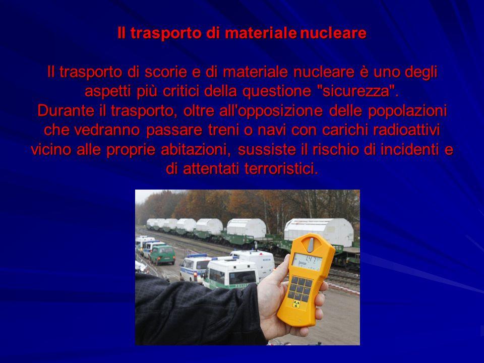 Il trasporto di materiale nucleare Il trasporto di scorie e di materiale nucleare è uno degli aspetti più critici della questione sicurezza .