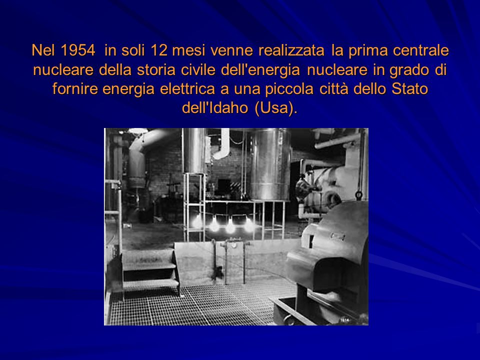 Nel 1954 in soli 12 mesi venne realizzata la prima centrale nucleare della storia civile dell energia nucleare in grado di fornire energia elettrica a una piccola città dello Stato dell Idaho (Usa).