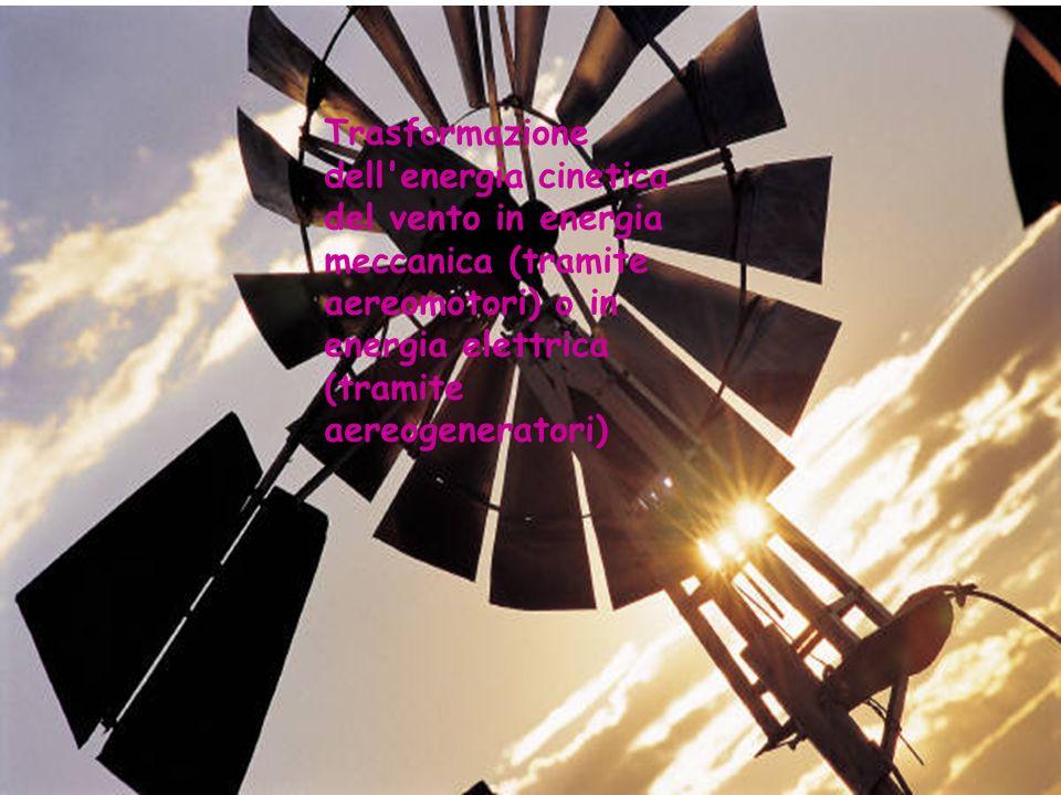 Trasformazione dell energia cinetica del vento in energia meccanica (tramite aereomotori) o in energia elettrica (tramite aereogeneratori)