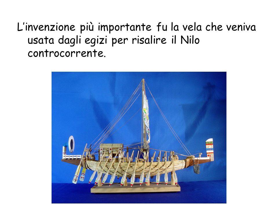 L'invenzione più importante fu la vela che veniva usata dagli egizi per risalire il Nilo controcorrente.