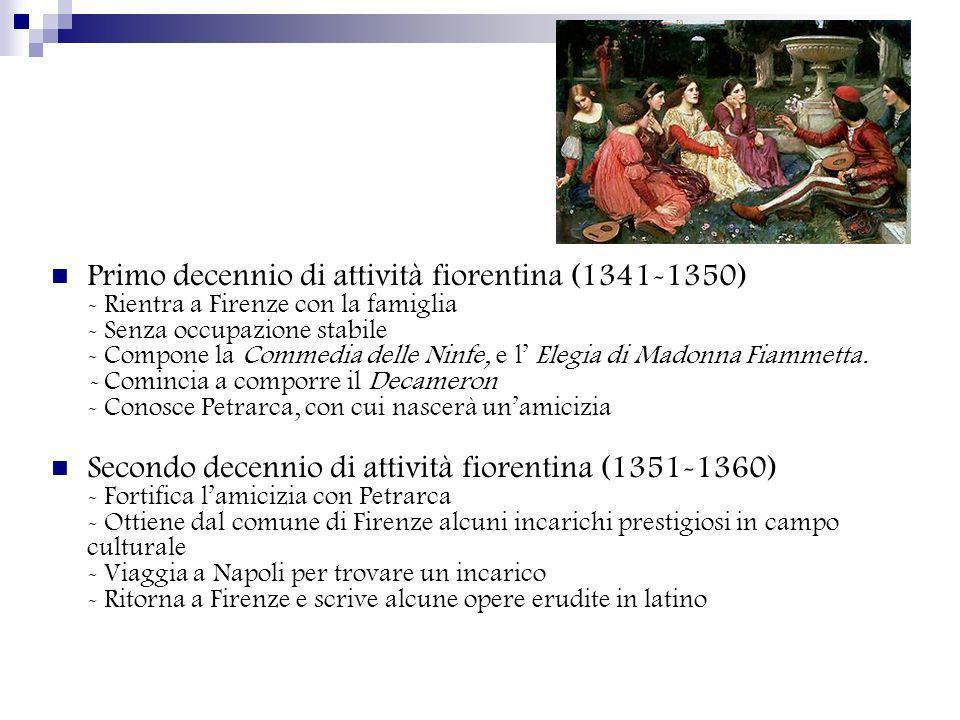 Primo decennio di attività fiorentina (1341-1350) - Rientra a Firenze con la famiglia - Senza occupazione stabile - Compone la Commedia delle Ninfe, e l' Elegia di Madonna Fiammetta. - Comincia a comporre il Decameron - Conosce Petrarca, con cui nascerà un'amicizia