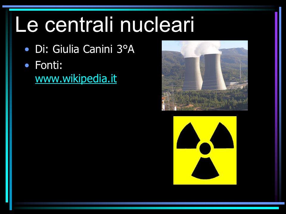 Le centrali nucleari Di: Giulia Canini 3°A Fonti: www.wikipedia.it
