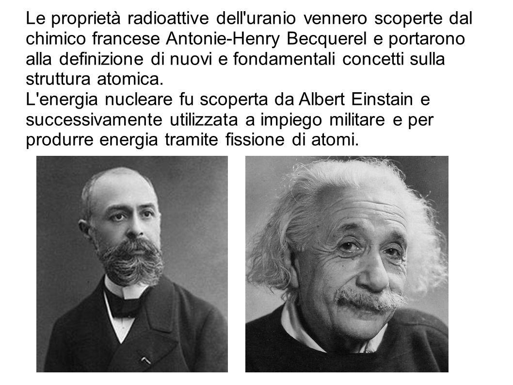 Le proprietà radioattive dell uranio vennero scoperte dal chimico francese Antonie-Henry Becquerel e portarono alla definizione di nuovi e fondamentali concetti sulla struttura atomica.