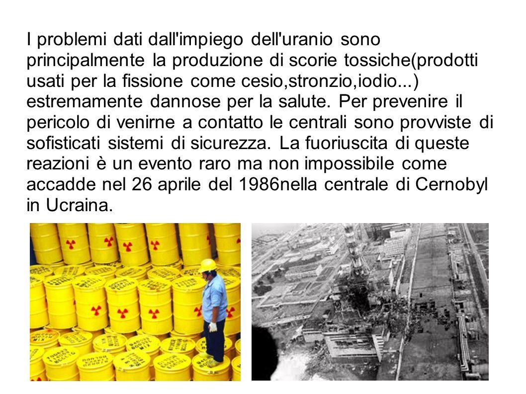 I problemi dati dall impiego dell uranio sono principalmente la produzione di scorie tossiche(prodotti usati per la fissione come cesio,stronzio,iodio...) estremamente dannose per la salute.