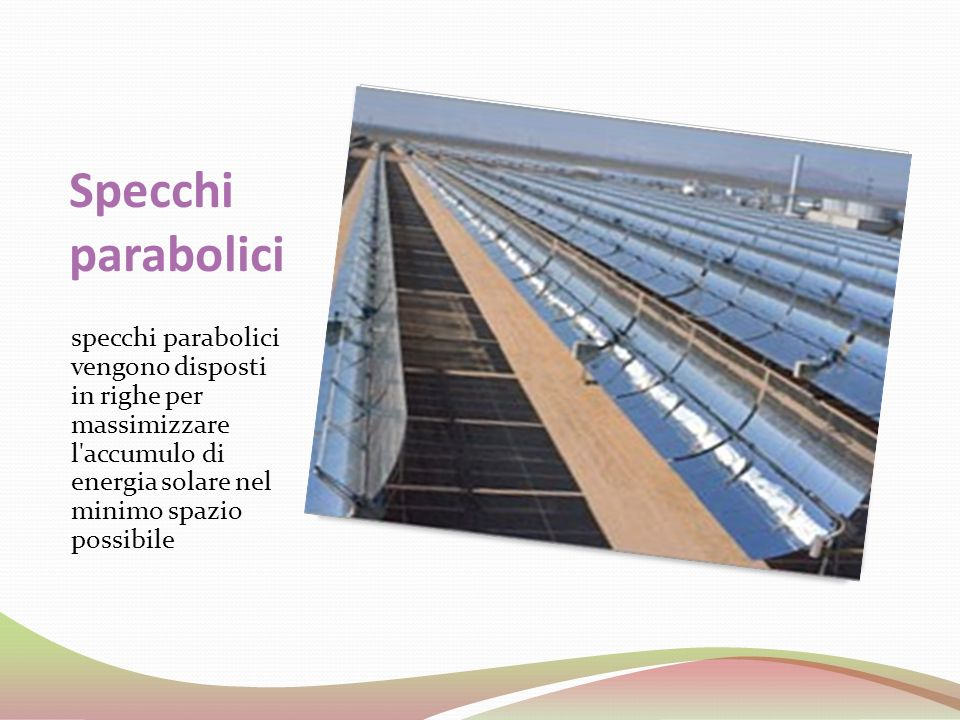 Specchi parabolici specchi parabolici vengono disposti in righe per massimizzare l accumulo di energia solare nel minimo spazio possibile.