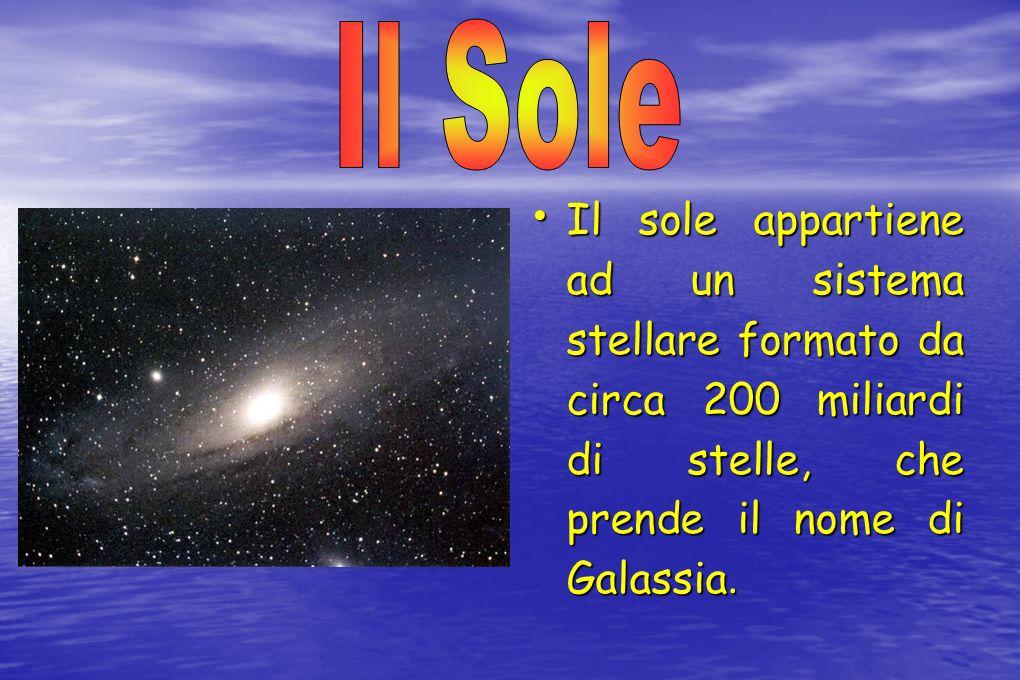 Il Sole Il sole appartiene ad un sistema stellare formato da circa 200 miliardi di stelle, che prende il nome di Galassia.