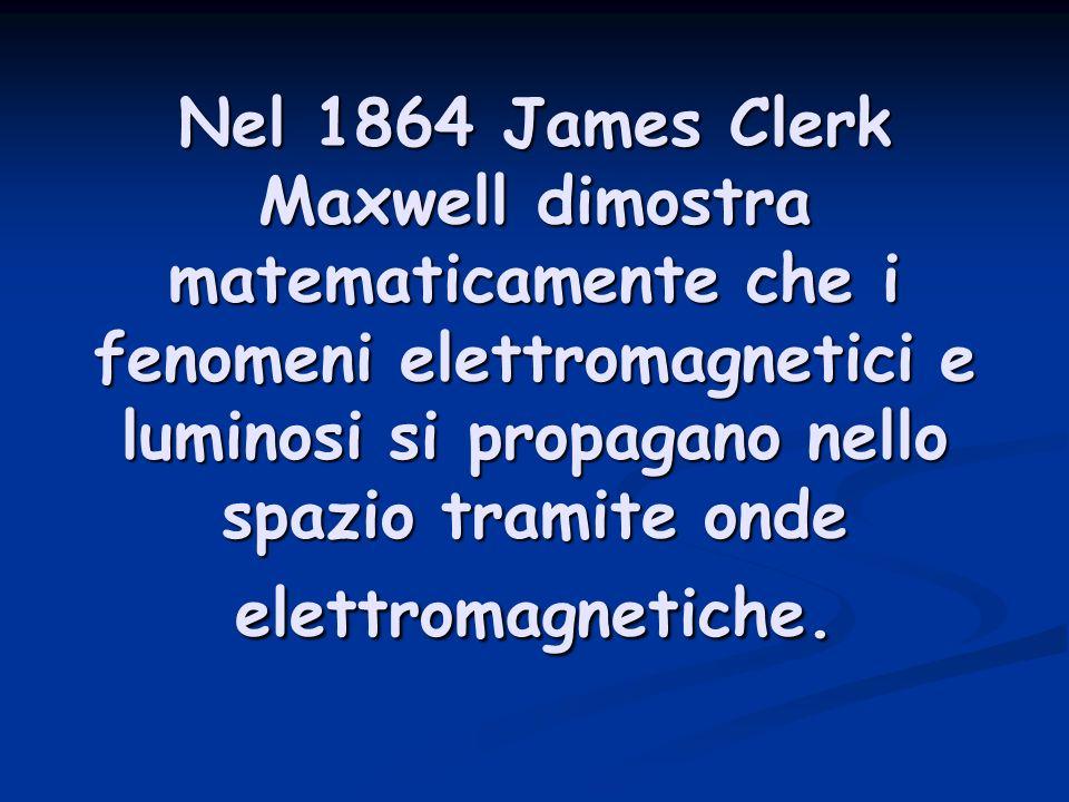 Nel 1864 James Clerk Maxwell dimostra matematicamente che i fenomeni elettromagnetici e luminosi si propagano nello spazio tramite onde elettromagnetiche.