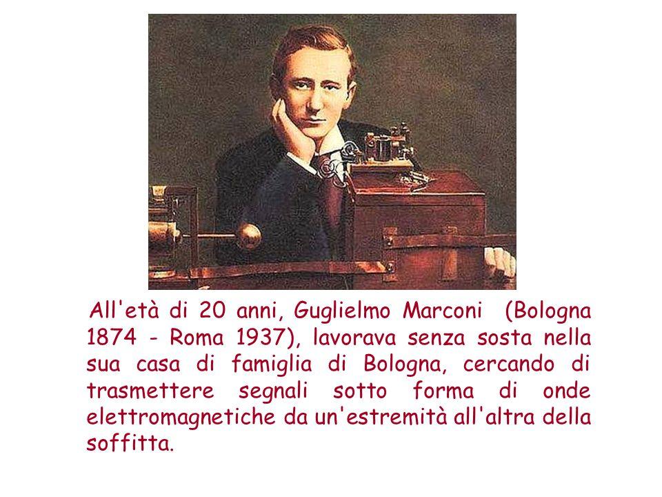 All età di 20 anni, Guglielmo Marconi (Bologna 1874 - Roma 1937), lavorava senza sosta nella sua casa di famiglia di Bologna, cercando di trasmettere segnali sotto forma di onde elettromagnetiche da un estremità all altra della soffitta.