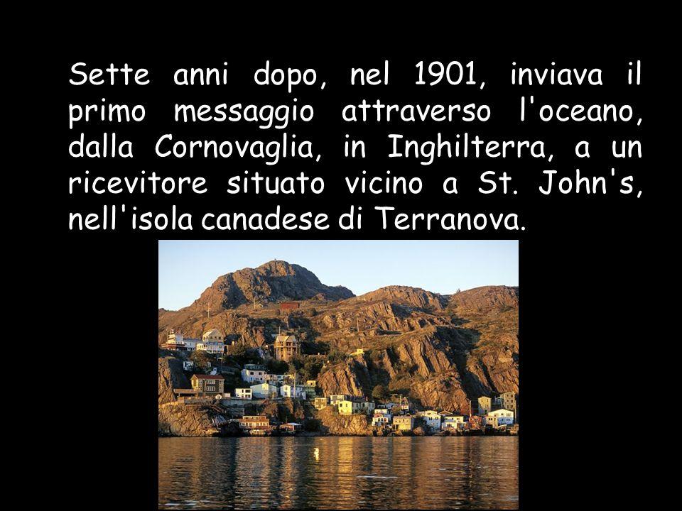 Sette anni dopo, nel 1901, inviava il primo messaggio attraverso l oceano, dalla Cornovaglia, in Inghilterra, a un ricevitore situato vicino a St.